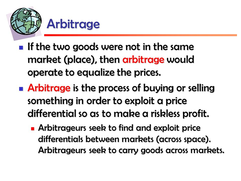 Arbitrage If the two goods were not in the same market (place), then arbitrage would operate to equalize the prices.