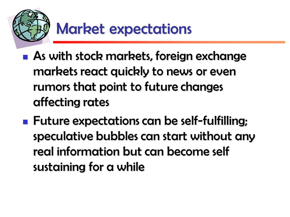 Market expectations As with stock markets, foreign exchange markets react quickly to news or even rumors that point to future changes affecting rates As with stock markets, foreign exchange markets react quickly to news or even rumors that point to future changes affecting rates Future expectations can be self-fulfilling; speculative bubbles can start without any real information but can become self sustaining for a while Future expectations can be self-fulfilling; speculative bubbles can start without any real information but can become self sustaining for a while