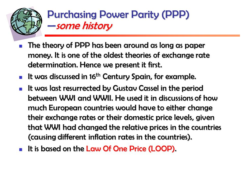Purchasing Power Parity (PPP) —some history The theory of PPP has been around as long as paper money.