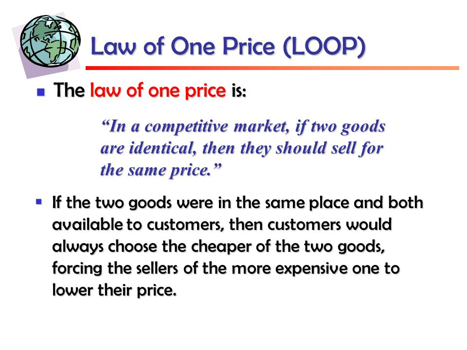 Law of One Price (LOOP) The law of one price is: The law of one price is: In a competitive market, if two goods are identical, then they should sell for the same price.  If the two goods were in the same place and both available to customers, then customers would always choose the cheaper of the two goods, forcing the sellers of the more expensive one to lower their price.