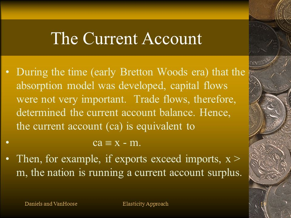 Daniels and VanHooseElasticity Approach19 The Current Account During the time (early Bretton Woods era) that the absorption model was developed, capit