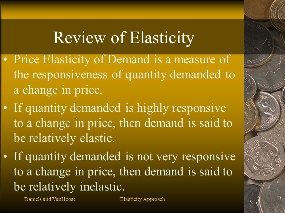 Daniels and VanHooseElasticity Approach3 Review of Elasticity Price Elasticity of Demand is a measure of the responsiveness of quantity demanded to a