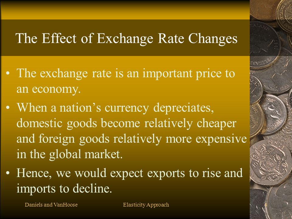 Daniels and VanHooseElasticity Approach4 The Effect of Exchange Rate Changes The exchange rate is an important price to an economy. When a nation's cu