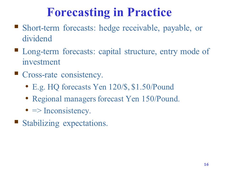 16 Forecasting in Practice  Short-term forecasts: hedge receivable, payable, or dividend  Long-term forecasts: capital structure, entry mode of investment  Cross-rate consistency.