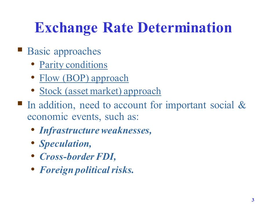 3 Exchange Rate Determination  Basic approaches Parity conditions Flow (BOP) approach Stock (asset market) approach  In addition, need to account for important social & economic events, such as: Infrastructure weaknesses, Speculation, Cross-border FDI, Foreign political risks.