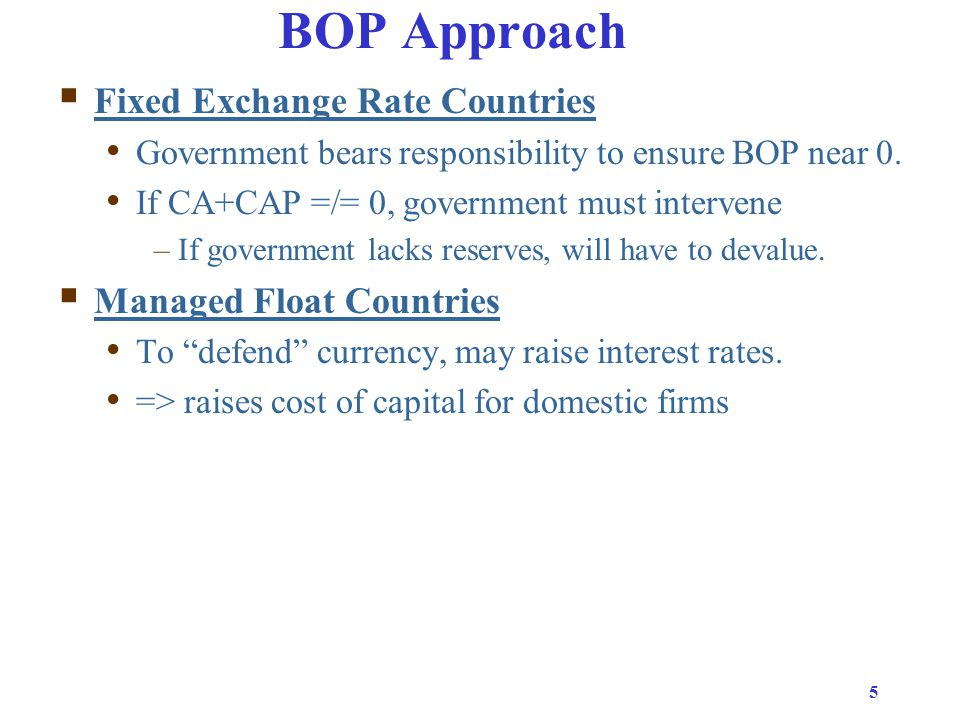 5 BOP Approach  Fixed Exchange Rate Countries Government bears responsibility to ensure BOP near 0.