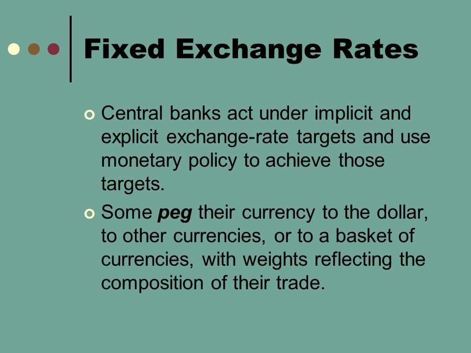Fixed Exchange Rates Central banks act under implicit and explicit exchange-rate targets and use monetary policy to achieve those targets.
