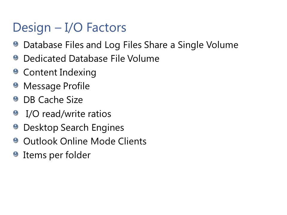 Design – I/O Factors Database Files and Log Files Share a Single Volume Dedicated Database File Volume Content Indexing Message Profile DB Cache Size