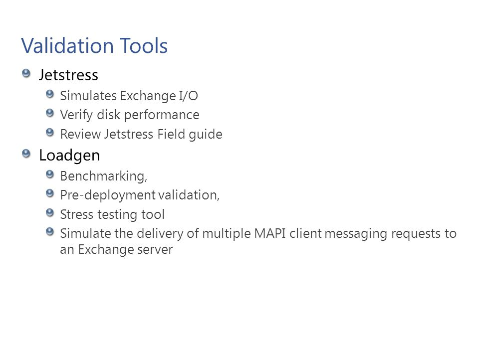 Validation Tools Jetstress Simulates Exchange I/O Verify disk performance Review Jetstress Field guide Loadgen Benchmarking, Pre-deployment validation