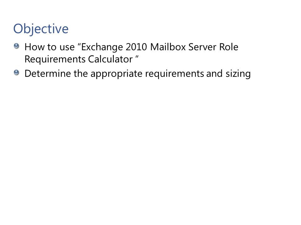 """Objective How to use """"Exchange 2010 Mailbox Server Role Requirements Calculator """" Determine the appropriate requirements and sizing Microsoft Confiden"""