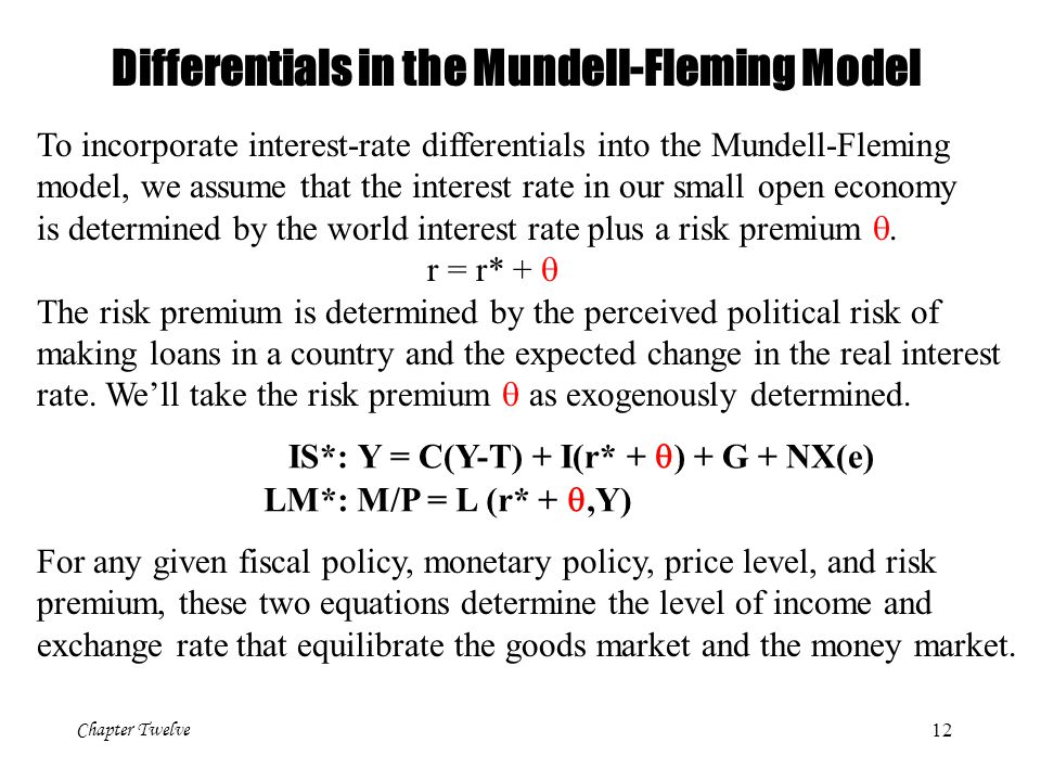 Chapter Twelve 12 Differentials in the Mundell-Fleming Model To incorporate interest-rate differentials into the Mundell-Fleming model, we assume that