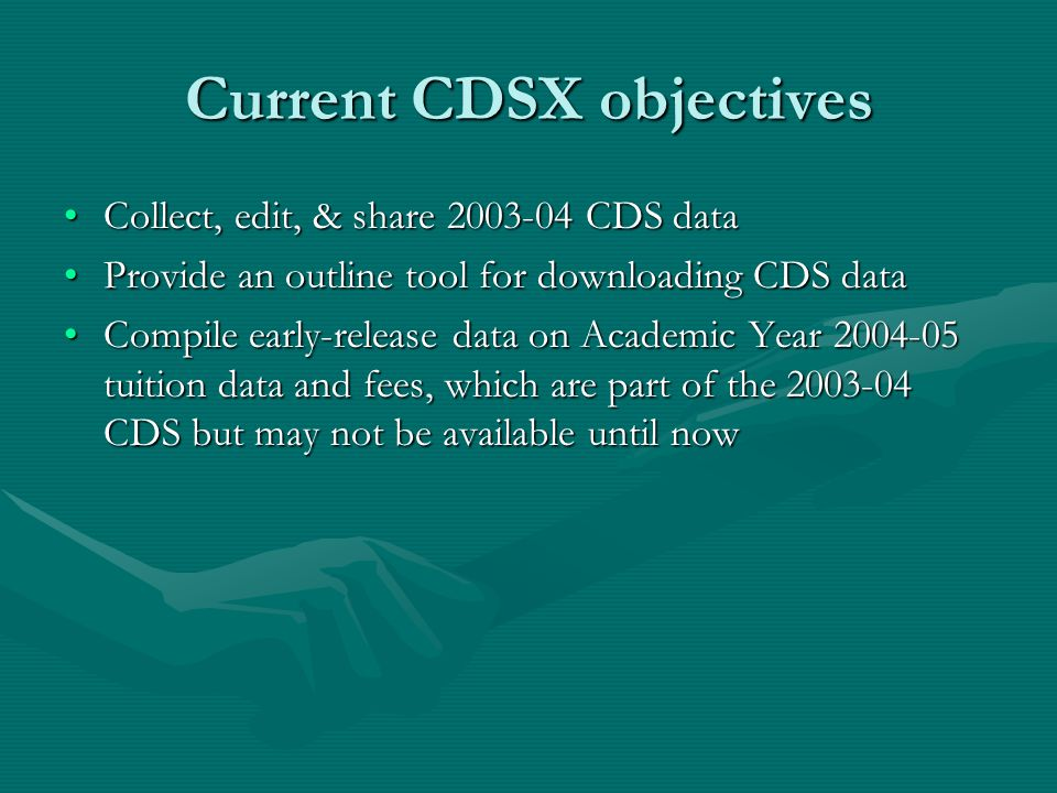 Current CDSX objectives Collect, edit, & share 2003-04 CDS dataCollect, edit, & share 2003-04 CDS data Provide an outline tool for downloading CDS dataProvide an outline tool for downloading CDS data Compile early-release data on Academic Year 2004-05 tuition data and fees, which are part of the 2003-04 CDS but may not be available until nowCompile early-release data on Academic Year 2004-05 tuition data and fees, which are part of the 2003-04 CDS but may not be available until now