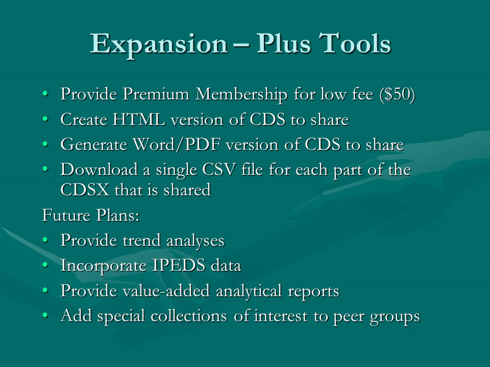 Expansion – Plus Tools Provide Premium Membership for low fee ($50)Provide Premium Membership for low fee ($50) Create HTML version of CDS to shareCreate HTML version of CDS to share Generate Word/PDF version of CDS to shareGenerate Word/PDF version of CDS to share Download a single CSV file for each part of the CDSX that is sharedDownload a single CSV file for each part of the CDSX that is shared Future Plans: Provide trend analysesProvide trend analyses Incorporate IPEDS dataIncorporate IPEDS data Provide value-added analytical reportsProvide value-added analytical reports Add special collections of interest to peer groupsAdd special collections of interest to peer groups