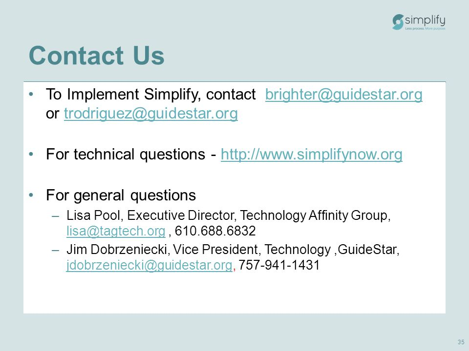 Contact Us To Implement Simplify, contact brighter@guidestar.org or trodriguez@guidestar.orgbrighter@guidestar.orgtrodriguez@guidestar.org For technical questions - http://www.simplifynow.orghttp://www.simplifynow.org For general questions –Lisa Pool, Executive Director, Technology Affinity Group, lisa@tagtech.org, 610.688.6832 lisa@tagtech.org –Jim Dobrzeniecki, Vice President, Technology,GuideStar, jdobrzeniecki@guidestar.org, 757-941-1431 jdobrzeniecki@guidestar.org 35