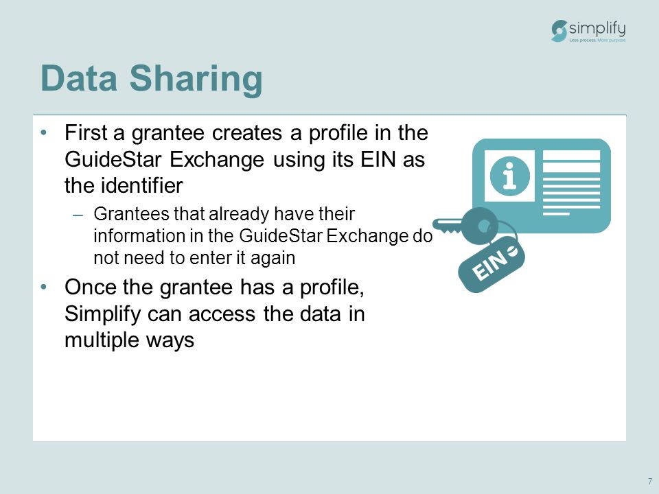 Data Sharing First a grantee creates a profile in the GuideStar Exchange using its EIN as the identifier –Grantees that already have their information in the GuideStar Exchange do not need to enter it again Once the grantee has a profile, Simplify can access the data in multiple ways 7