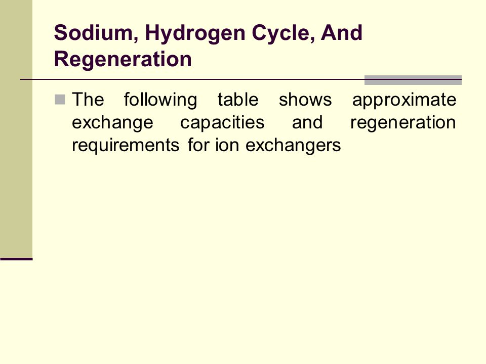 Sodium, Hydrogen Cycle, And Regeneration The following table shows approximate exchange capacities and regeneration requirements for ion exchangers