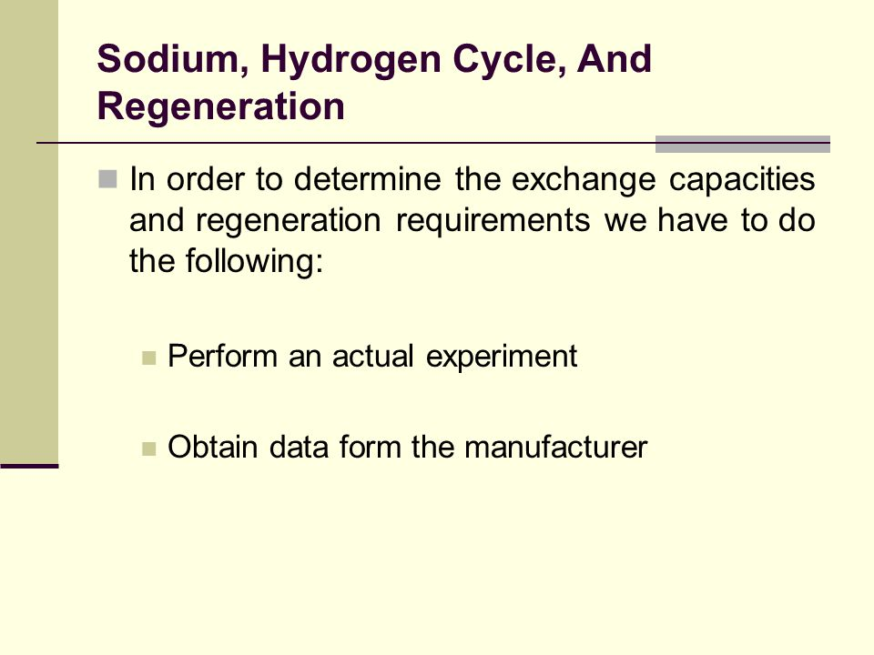 Sodium, Hydrogen Cycle, And Regeneration In order to determine the exchange capacities and regeneration requirements we have to do the following: Perform an actual experiment Obtain data form the manufacturer