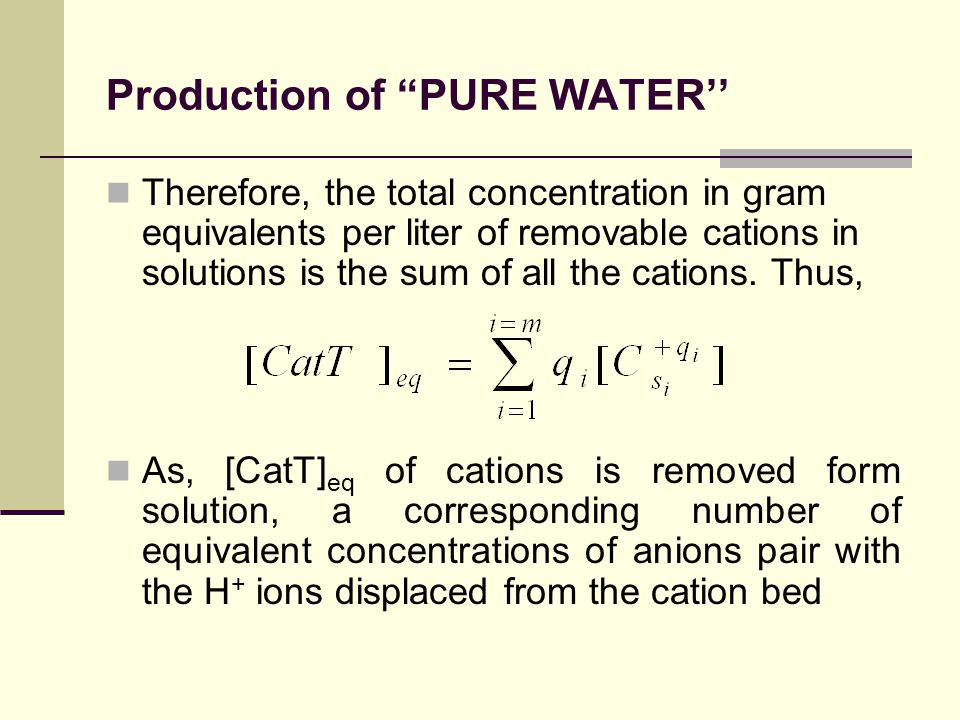 Production of PURE WATER'' Therefore, the total concentration in gram equivalents per liter of removable cations in solutions is the sum of all the cations.