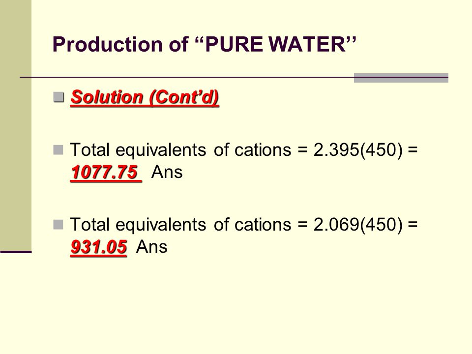 Production of PURE WATER'' Solution (Cont'd) Solution (Cont'd) 1077.75 Total equivalents of cations = 2.395(450) = 1077.75 Ans 931.05 Total equivalents of cations = 2.069(450) = 931.05 Ans