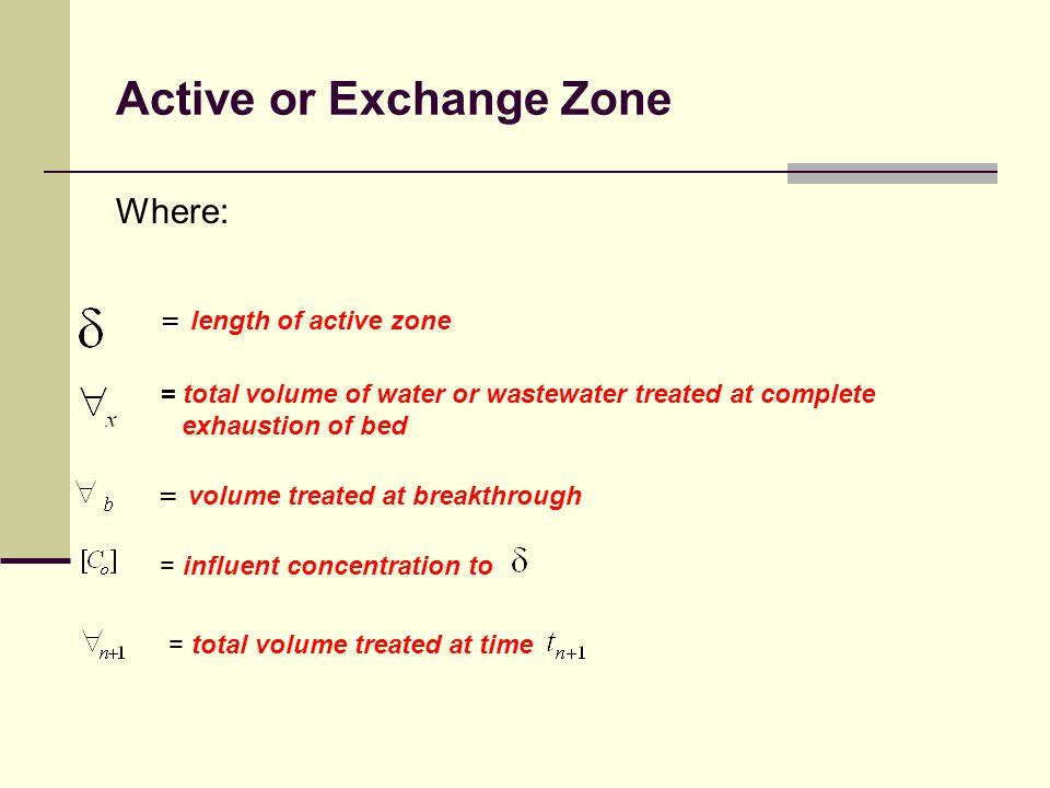 Active or Exchange Zone Where: = total volume of water or wastewater treated at complete exhaustion of bed = = length of active zone = volume treated at breakthrough = influent concentration to = total volume treated at time