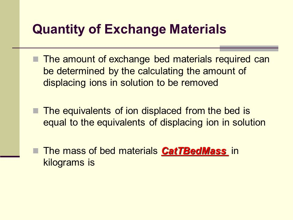 Quantity of Exchange Materials The amount of exchange bed materials required can be determined by the calculating the amount of displacing ions in solution to be removed The equivalents of ion displaced from the bed is equal to the equivalents of displacing ion in solution CatTBedMass The mass of bed materials CatTBedMass in kilograms is