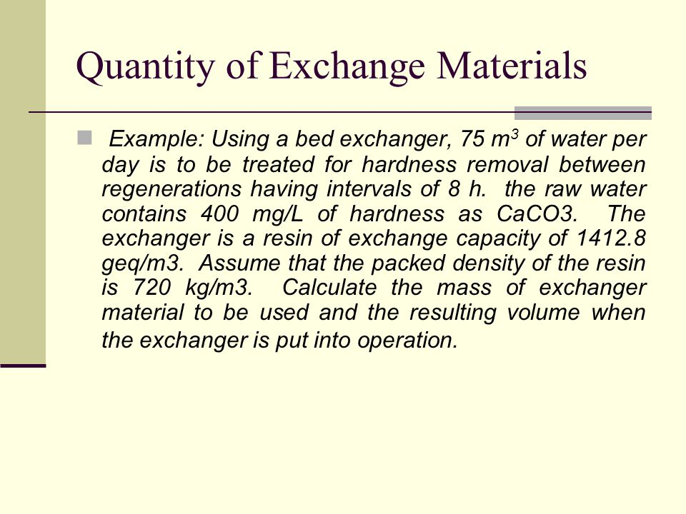 Quantity of Exchange Materials Example: Using a bed exchanger, 75 m 3 of water per day is to be treated for hardness removal between regenerations having intervals of 8 h.