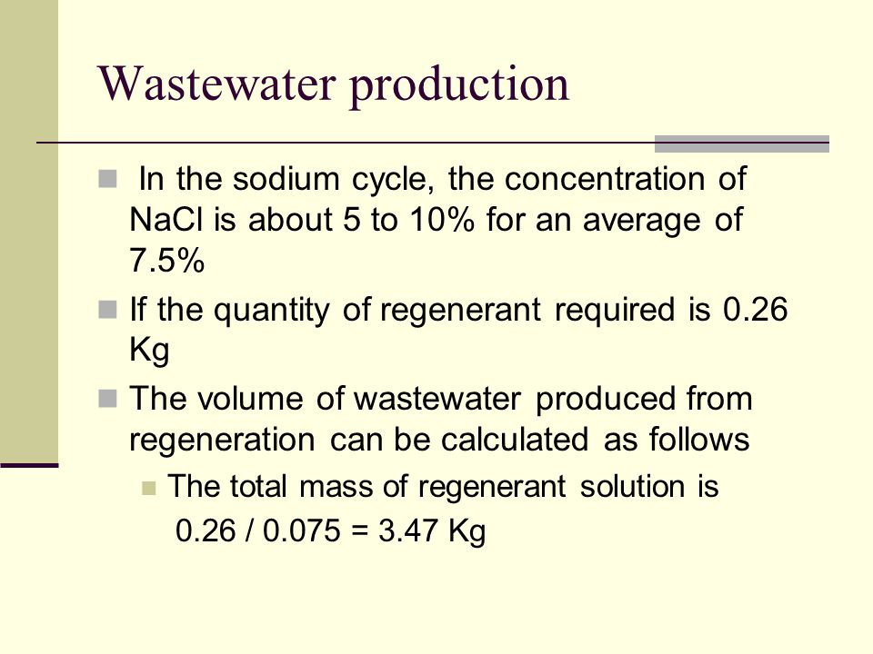 Wastewater production In the sodium cycle, the concentration of NaCl is about 5 to 10% for an average of 7.5% If the quantity of regenerant required is 0.26 Kg The volume of wastewater produced from regeneration can be calculated as follows The total mass of regenerant solution is 0.26 / 0.075 = 3.47 Kg