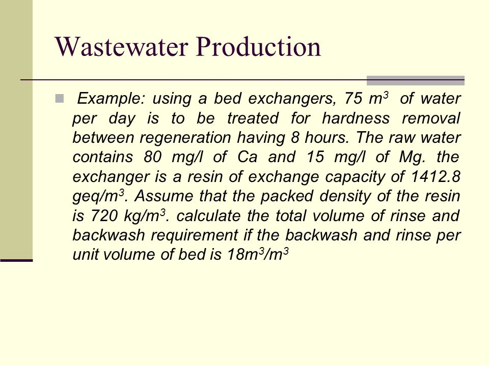 Wastewater Production Example: using a bed exchangers, 75 m 3 of water per day is to be treated for hardness removal between regeneration having 8 hours.