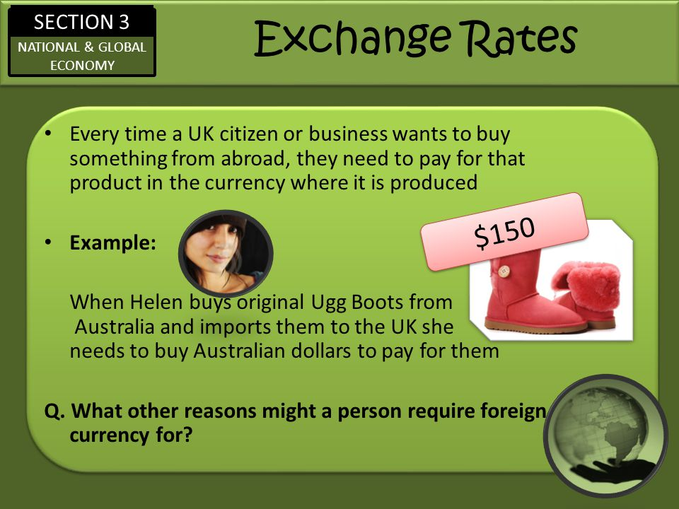 SECTION 3 NATIONAL & GLOBAL ECONOMY Exchange Rates Every time a UK citizen or business wants to buy something from abroad, they need to pay for that product in the currency where it is produced Example: When Helen buys original Ugg Boots from Australia and imports them to the UK she needs to buy Australian dollars to pay for them Q.