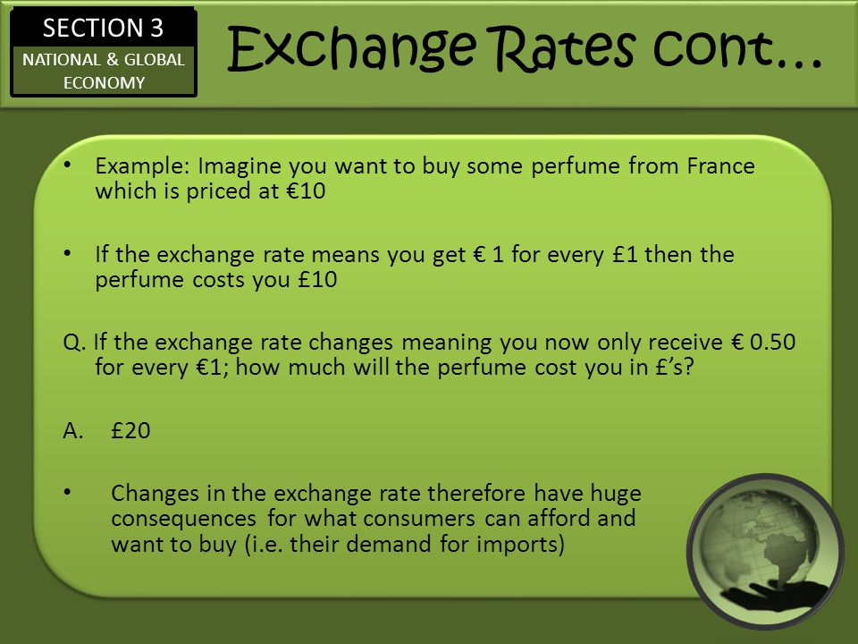 SECTION 3 NATIONAL & GLOBAL ECONOMY Exchange Rates cont… Example: Imagine you want to buy some perfume from France which is priced at €10 If the exchange rate means you get € 1 for every £1 then the perfume costs you £10 Q.