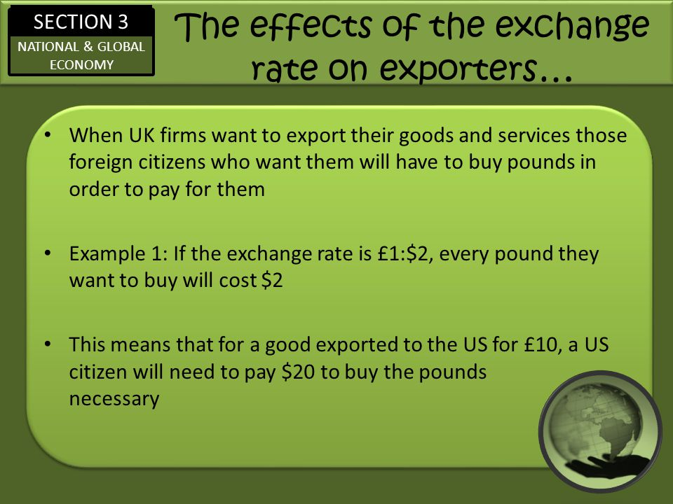 SECTION 3 NATIONAL & GLOBAL ECONOMY The effects of the exchange rate on exporters … When UK firms want to export their goods and services those foreign citizens who want them will have to buy pounds in order to pay for them Example 1: If the exchange rate is £1:$2, every pound they want to buy will cost $2 This means that for a good exported to the US for £10, a US citizen will need to pay $20 to buy the pounds necessary