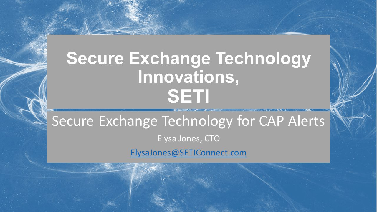 Secure Exchange Technology Innovations, SETI Secure Exchange Technology for CAP Alerts Elysa Jones, CTO