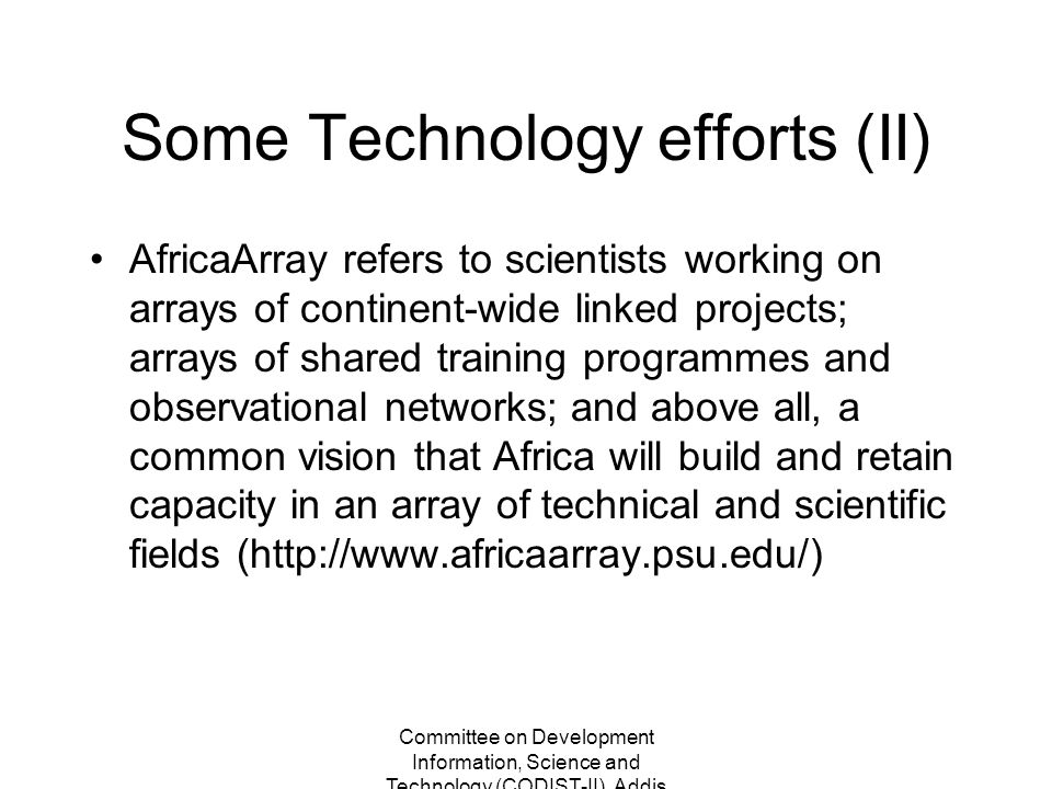 Committee on Development Information, Science and Technology (CODIST-II), Addis Ababa, Ethiopia 2-5 May 2011 Some Technology efforts (II) AfricaArray refers to scientists working on arrays of continent-wide linked projects; arrays of shared training programmes and observational networks; and above all, a common vision that Africa will build and retain capacity in an array of technical and scientific fields (