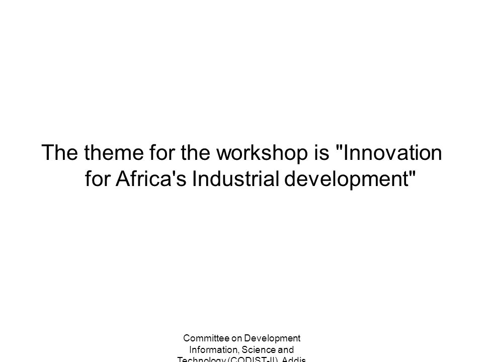 Committee on Development Information, Science and Technology (CODIST-II), Addis Ababa, Ethiopia 2-5 May 2011 The theme for the workshop is Innovation for Africa s Industrial development
