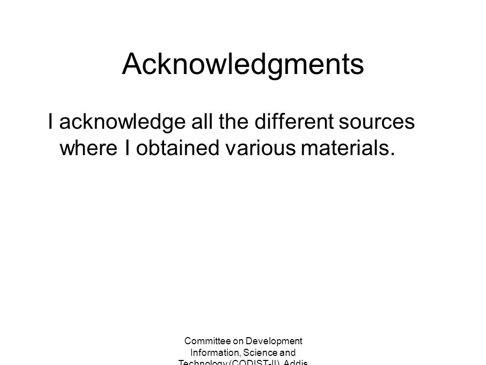 Committee on Development Information, Science and Technology (CODIST-II), Addis Ababa, Ethiopia 2-5 May 2011 Acknowledgments I acknowledge all the different sources where I obtained various materials.