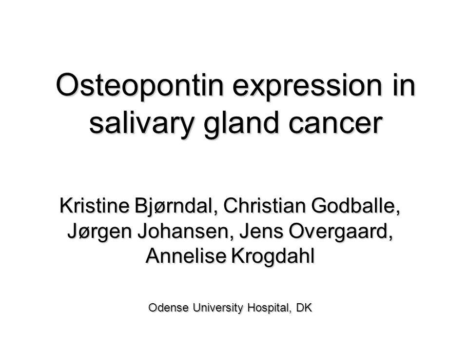 Osteopontin expression in salivary gland cancer Kristine Bjørndal, Christian Godballe, Jørgen Johansen, Jens Overgaard, Annelise Krogdahl Odense University Hospital, DK