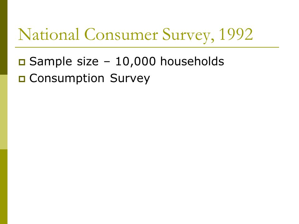 National Consumer Survey, 1992  Sample size – 10,000 households  Consumption Survey