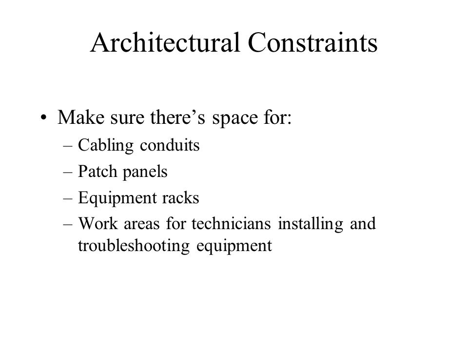 Architectural Constraints Make sure there's space for: –Cabling conduits –Patch panels –Equipment racks –Work areas for technicians installing and tro