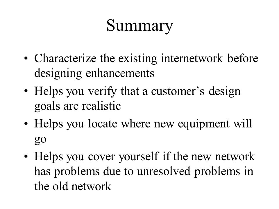 Summary Characterize the existing internetwork before designing enhancements Helps you verify that a customer's design goals are realistic Helps you l