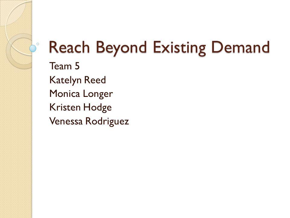 Reach Beyond Existing Demand Team 5 Katelyn Reed Monica Longer Kristen Hodge Venessa Rodriguez