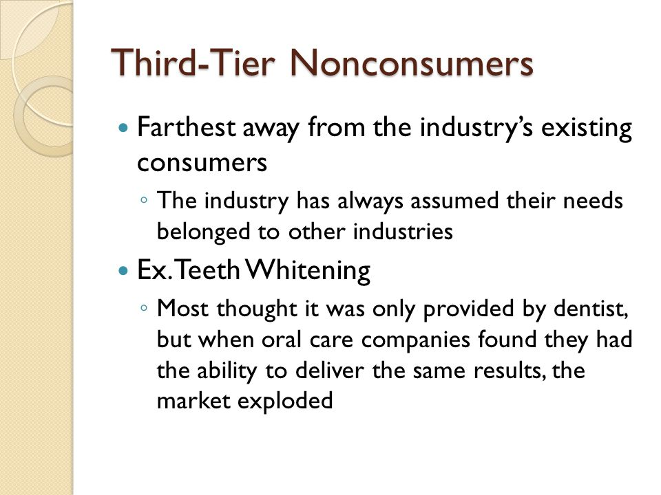 Third-Tier Nonconsumers Farthest away from the industry's existing consumers ◦ The industry has always assumed their needs belonged to other industries Ex.