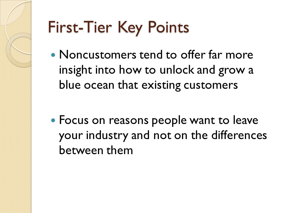 First-Tier Key Points Noncustomers tend to offer far more insight into how to unlock and grow a blue ocean that existing customers Focus on reasons people want to leave your industry and not on the differences between them