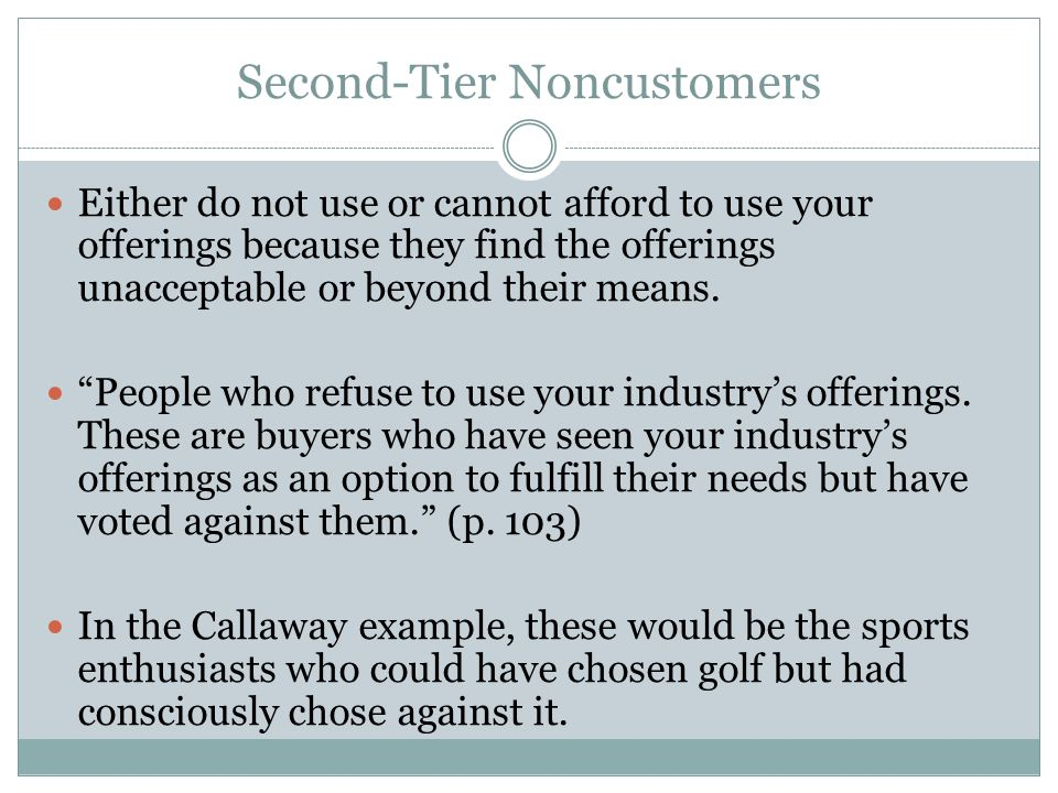 Second-Tier Noncustomers Either do not use or cannot afford to use your offerings because they find the offerings unacceptable or beyond their means.