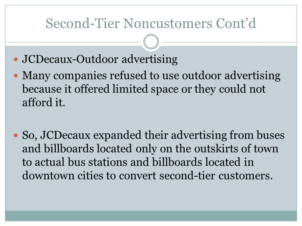 Second-Tier Noncustomers Cont'd JCDecaux-Outdoor advertising Many companies refused to use outdoor advertising because it offered limited space or the