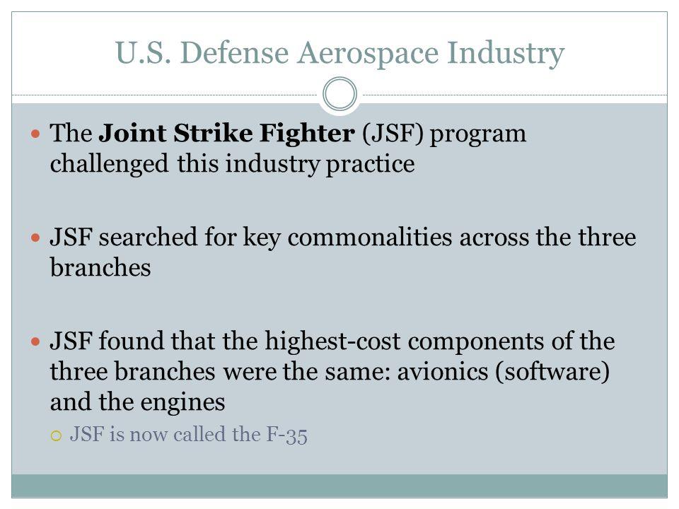 U.S. Defense Aerospace Industry The Joint Strike Fighter (JSF) program challenged this industry practice JSF searched for key commonalities across the
