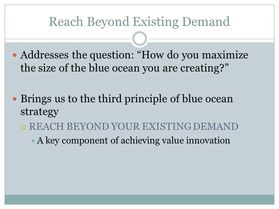 "Reach Beyond Existing Demand Addresses the question: ""How do you maximize the size of the blue ocean you are creating?"" Brings us to the third princip"