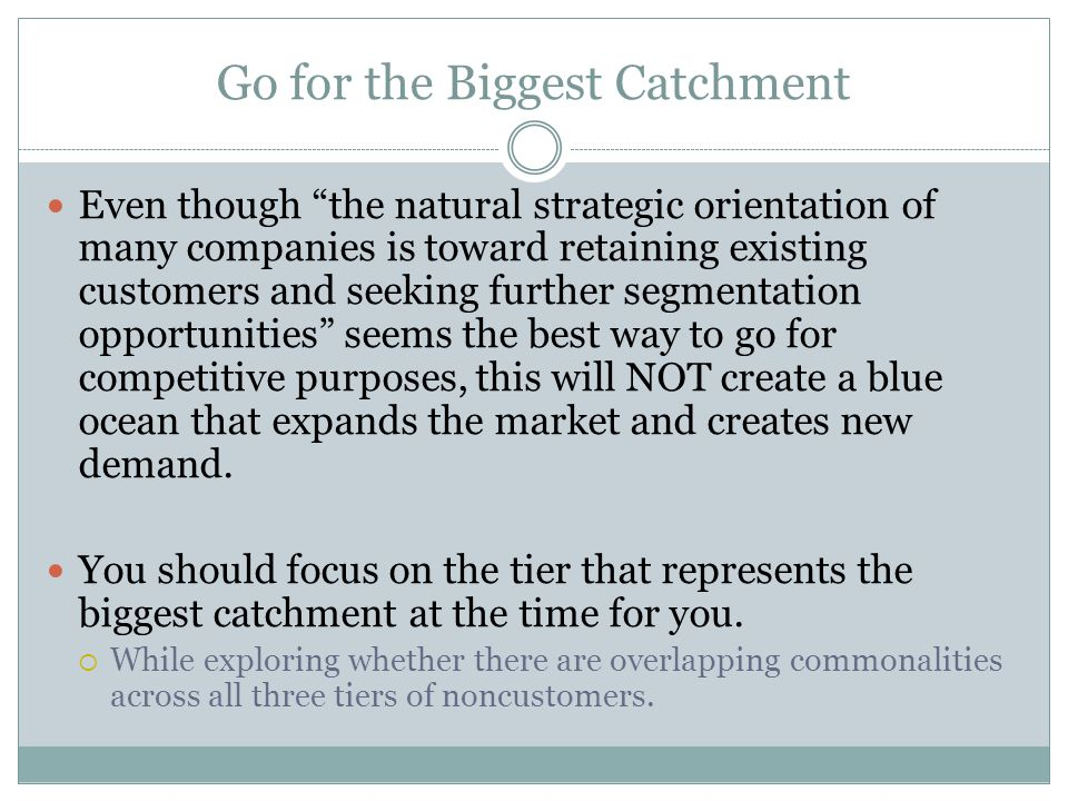 "Go for the Biggest Catchment Even though ""the natural strategic orientation of many companies is toward retaining existing customers and seeking furth"