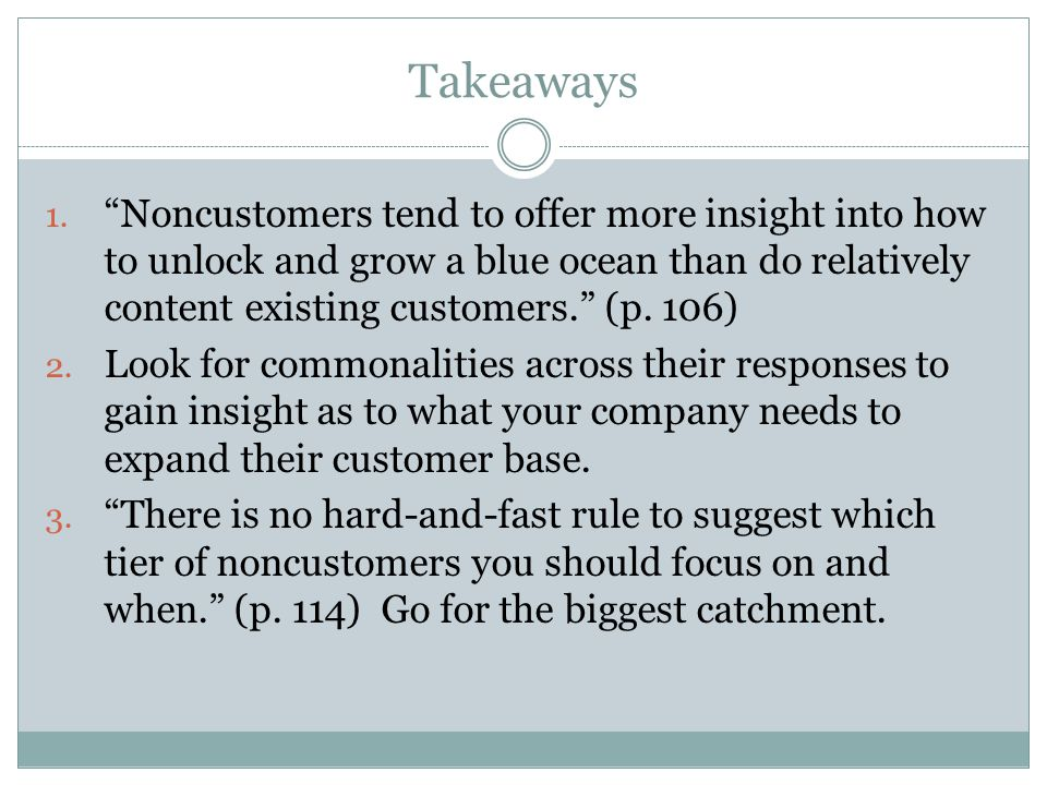 "Takeaways 1. ""Noncustomers tend to offer more insight into how to unlock and grow a blue ocean than do relatively content existing customers."" (p. 106"