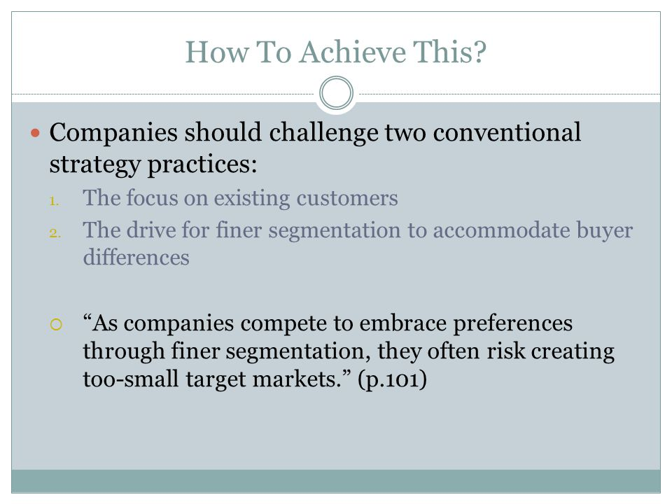 How To Achieve This? Companies should challenge two conventional strategy practices: 1. The focus on existing customers 2. The drive for finer segment