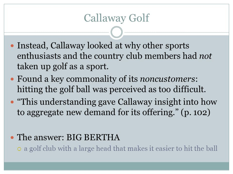 Callaway Golf Instead, Callaway looked at why other sports enthusiasts and the country club members had not taken up golf as a sport. Found a key comm